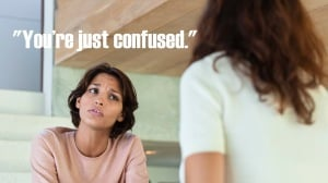 "A person sits and frowns at someone facing away from the camera. The words ""you're just confused"" on the image."