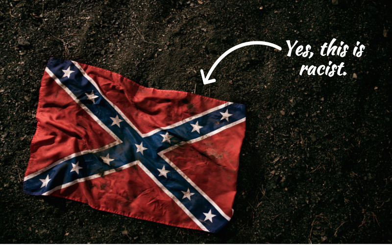 "A confederate flag lays on the ground; a white arrow points to it and reads, ""Yes, this is racist."""